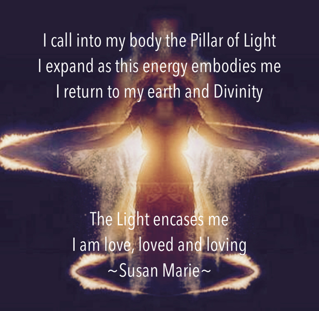 I call into my body the Pillar of Light I expand as this energy embodies me I return to my earth and Divinity The Light encases me  I am love, loved and loving ~Susan Marie~
