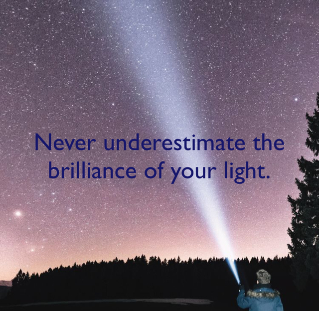 Never underestimate the brilliance of your light.