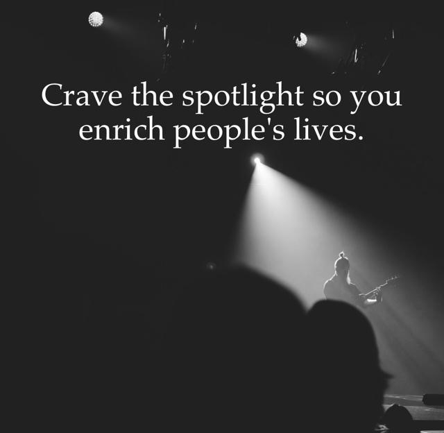 Crave the spotlight so you enrich people's lives.