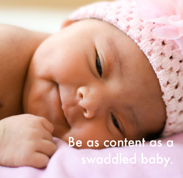Be as content as a swaddled baby.