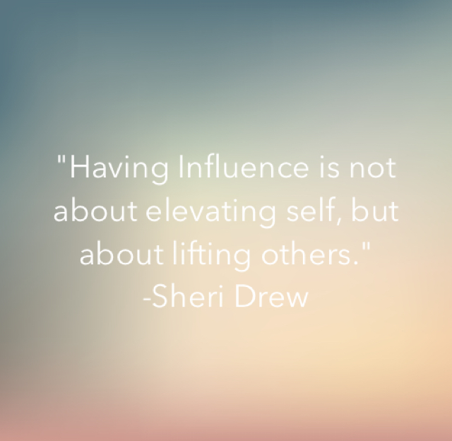 """Having Influence is not about elevating self, but about lifting others."" -Sheri Drew"