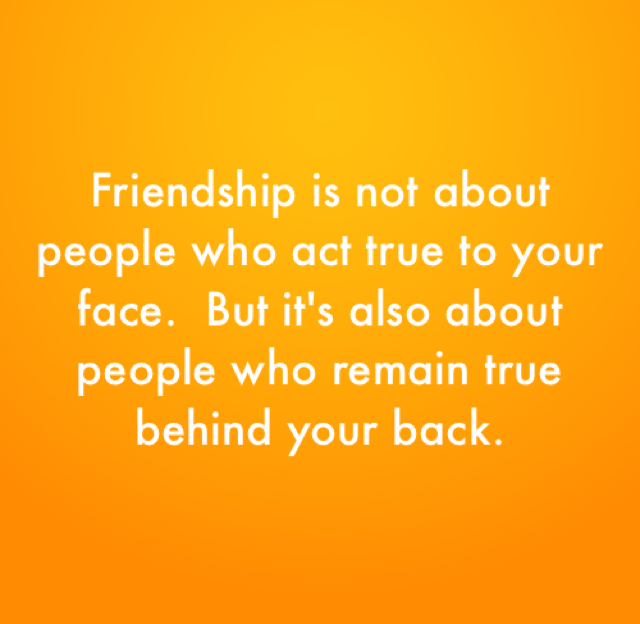 Friendship is not about people who act true to your face.  But it's also about people who remain true behind your back.