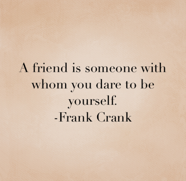 A friend is someone with whom you dare to be yourself. -Frank Crank