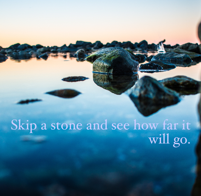 Skip a stone and see how far it will go.
