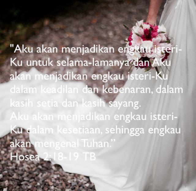 """""""Aku akan menjadikan engkau isteri-Ku untuk selama-lamanya dan Aku akan menjadikan engkau isteri-Ku dalam keadilan dan kebenaran, dalam kasih setia dan kasih sayang.           Aku akan menjadikan engkau isteri-Ku dalam kesetiaan, sehingga engkau akan mengenal Tuhan."""" Hosea 2:18-19 TB"""
