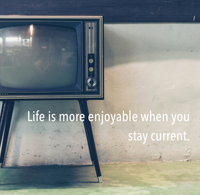 Life is more enjoyable when you stay current.