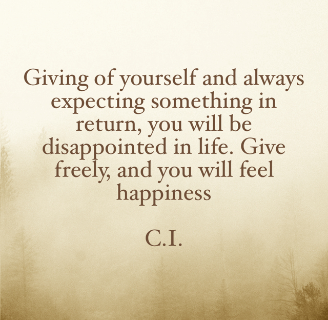 Giving of yourself and always expecting something in return, you will be disappointed in life. Give freely, and you will feel happiness  C.I.