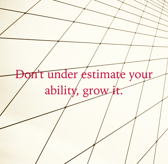 Don't under estimate your ability, grow it.