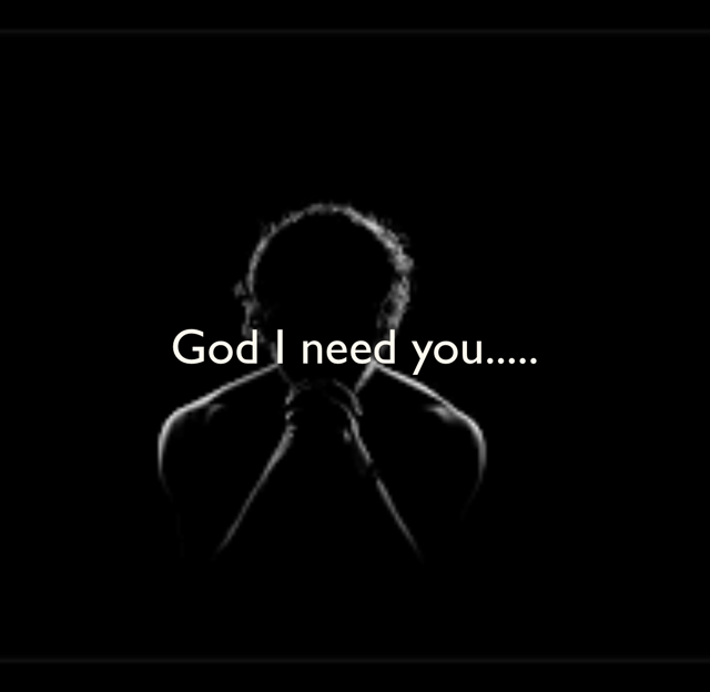 God I need you.....