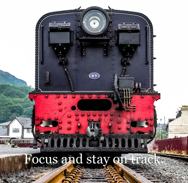 Focus and stay on track.