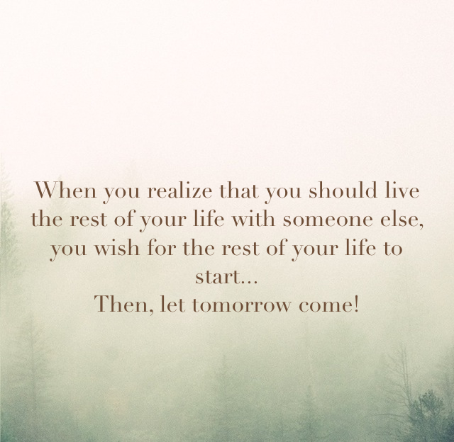 When you realize that you should live the rest of your life with someone else, you wish for the rest of your life to start... Then, let tomorrow come!