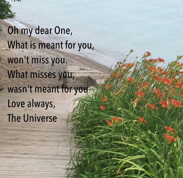 Oh my dear One, What is meant for you,  won't miss you.    What misses you,  wasn't meant for you   Love always,  The Universe