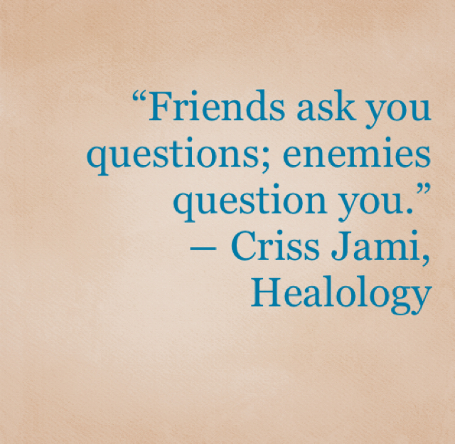 """Friends ask you questions; enemies question you.""  ― Criss Jami, Healology"