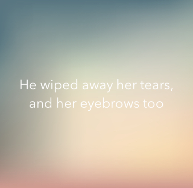 He wiped away her tears, and her eyebrows too