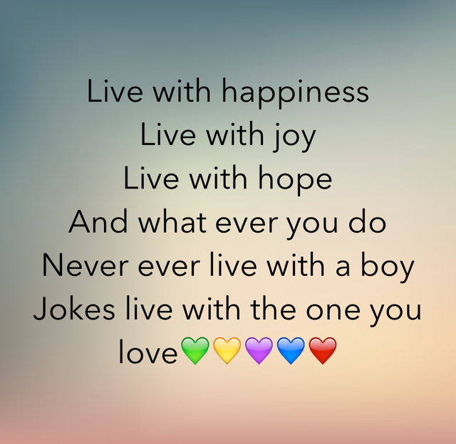 Live with happiness  Live with joy  Live with hope  And what ever you do  Never ever live with a boy Jokes live with the one you love💚💛💜💙❤️
