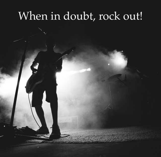 When in doubt, rock out!