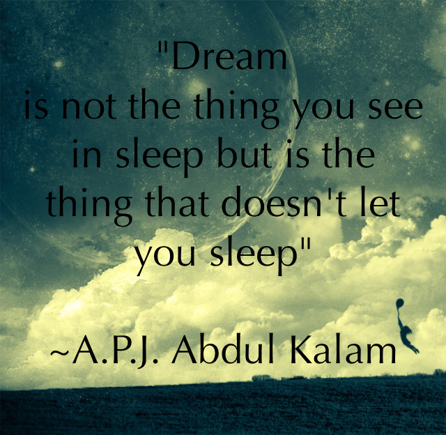 """Dream is not the thing you see in sleep but is the thing that doesn't let you sleep"" ~A.P.J. Abdul Kalam"