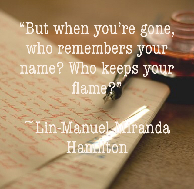 """But when you're gone, who remembers your name? Who keeps your flame?"" ~Lin-Manuel Miranda Hamilton"