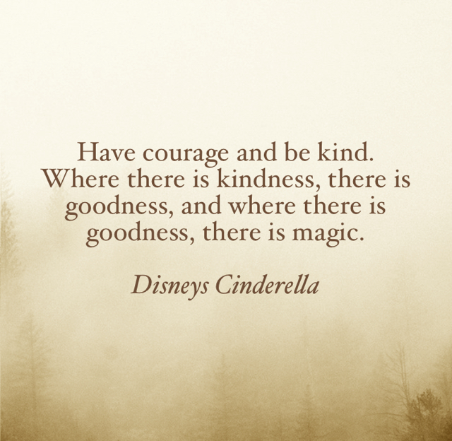 Have courage and be kind.  Where there is kindness, there is goodness, and where there is goodness, there is magic. Disneys Cinderella