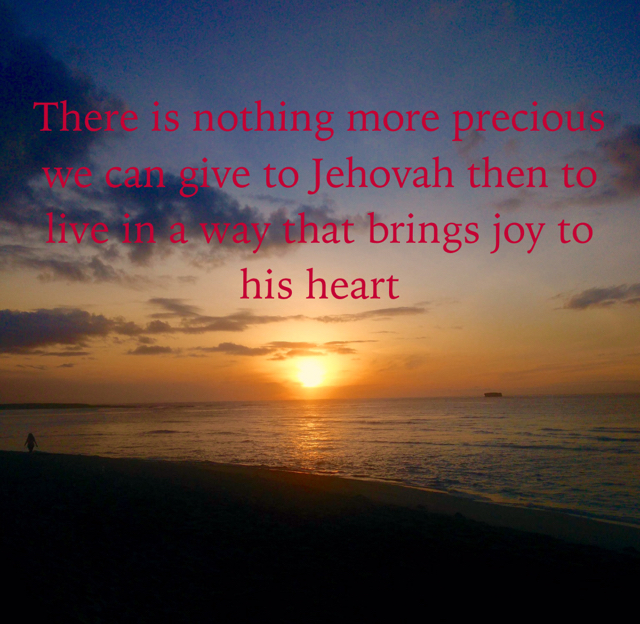 There is nothing more precious we can give to Jehovah then to live in a way that brings joy to his heart