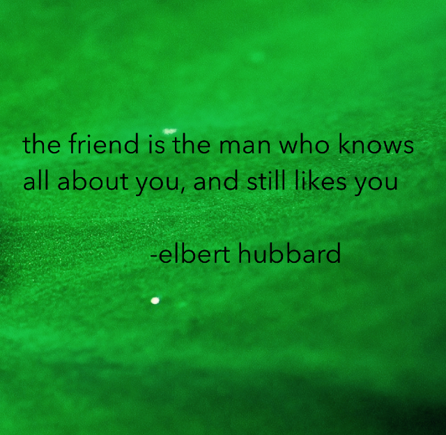the friend is the man who knows all about you, and still likes you                    -elbert hubbard