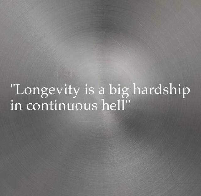 """Longevity is a big hardship in continuous hell"""