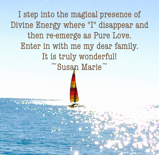 "I step into the magical presence of Divine Energy where ""I"" disappear and then re-emerge as Pure Love.  Enter in with me my dear family.  It is truly wonderful! ~Susan Marie~"