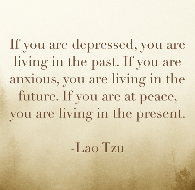If you are depressed, you are living in the past. If you are anxious, you are living in the future. If you are at peace, you are living in the present.  -Lao Tzu