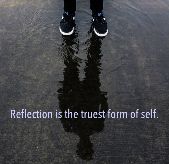 Reflection is the truest form of self.