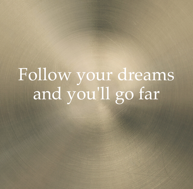Follow your dreams and you'll go far