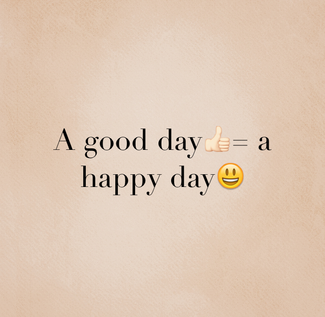 A good day👍🏻= a happy day😃
