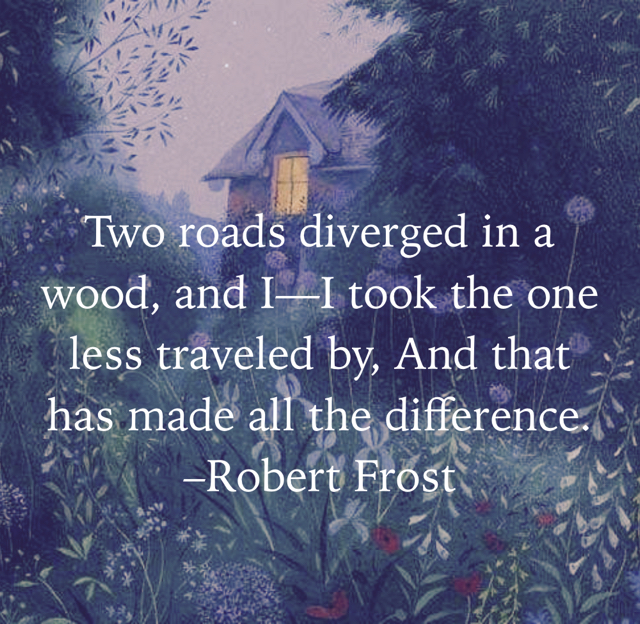 Two roads diverged in a wood, and I—I took the one less traveled by, And that has made all the difference.  –Robert Frost