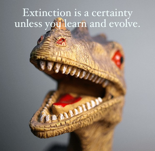 Extinction is a certainty unless you learn and evolve.