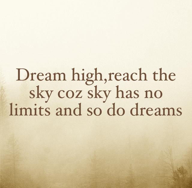 Dream high,reach the sky coz sky has no limits and so do dreams