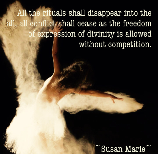 All the rituals shall disappear into the all, all conflict shall cease as the freedom of expression of divinity is allowed without competition. ~Susan Marie~