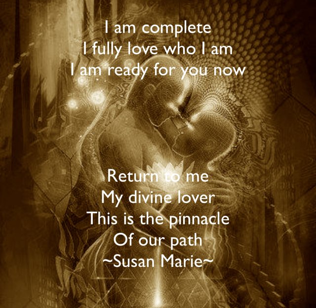 I am complete I fully love who I am I am ready for you now Return to me My divine lover This is the pinnacle  Of our path ~Susan Marie~