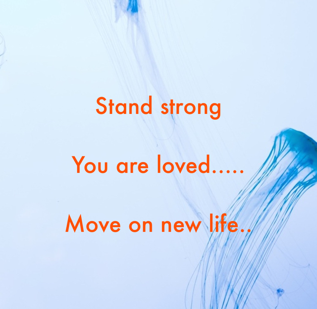 Stand strong You are loved..... Move on new life..