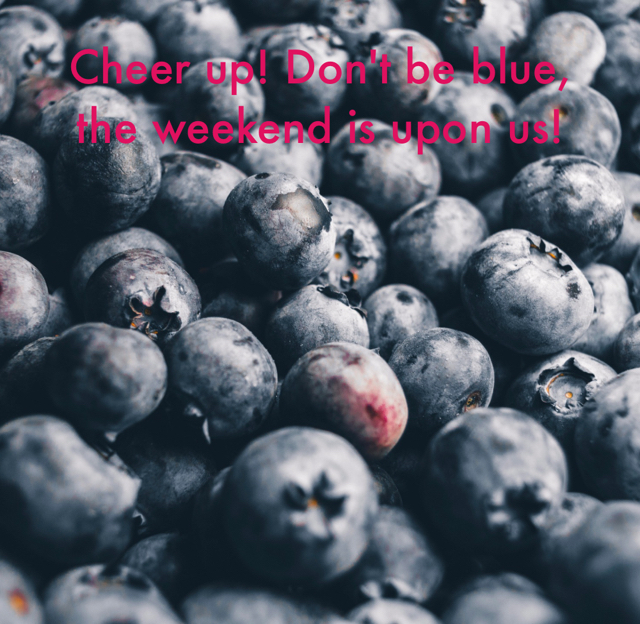 Cheer up! Don't be blue, the weekend is upon us!