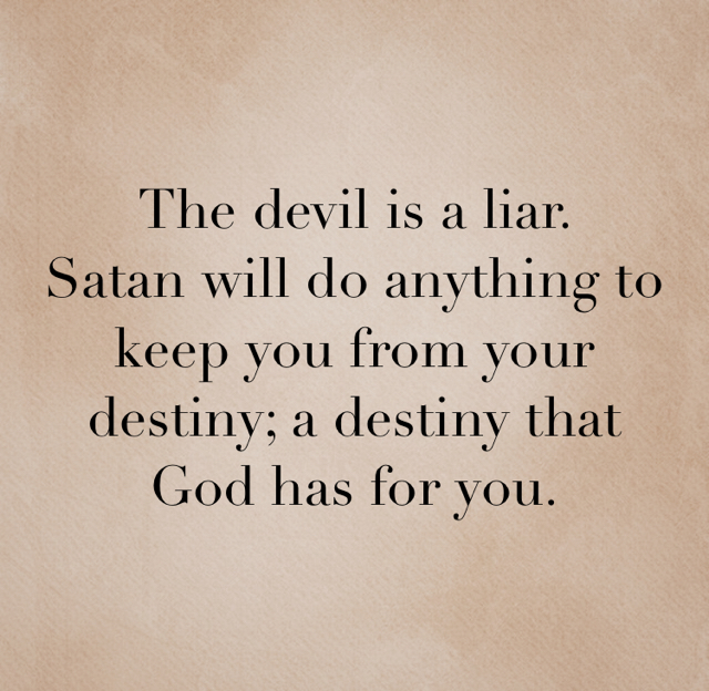 The devil is a liar.  Satan will do anything to keep you from your destiny; a destiny that God has for you.