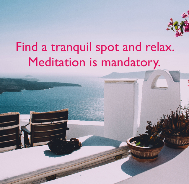 Find a tranquil spot and relax.  Meditation is mandatory.