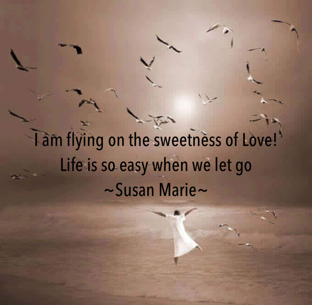 I am flying on the sweetness of Love!  Life is so easy when we let go ~Susan Marie~