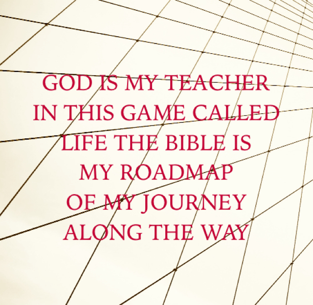GOD IS MY TEACHER  IN THIS GAME CALLED  LIFE THE BIBLE IS MY ROADMAP  OF MY JOURNEY  ALONG THE WAY