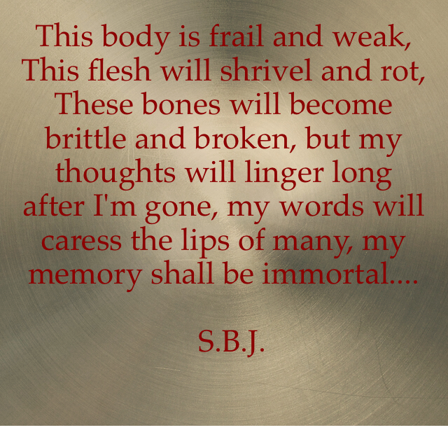 This body is frail and weak, This flesh will shrivel and rot, These bones will become brittle and broken, but my thoughts will linger long after I'm gone, my words will caress the lips of many, my memory shall be immortal....                           S.B.J.