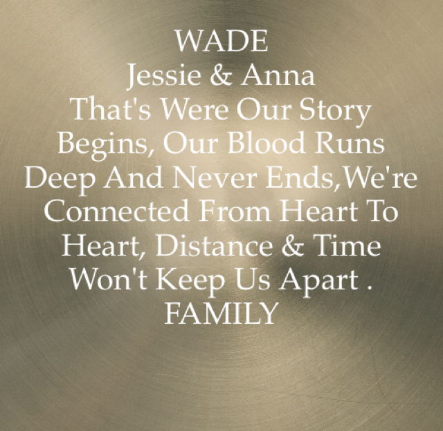 WADE  Jessie & Anna That's Were Our Story Begins, Our Blood Runs Deep And Never Ends,We're  Connected From Heart To Heart, Distance & Time Won't Keep Us Apart . FAMILY