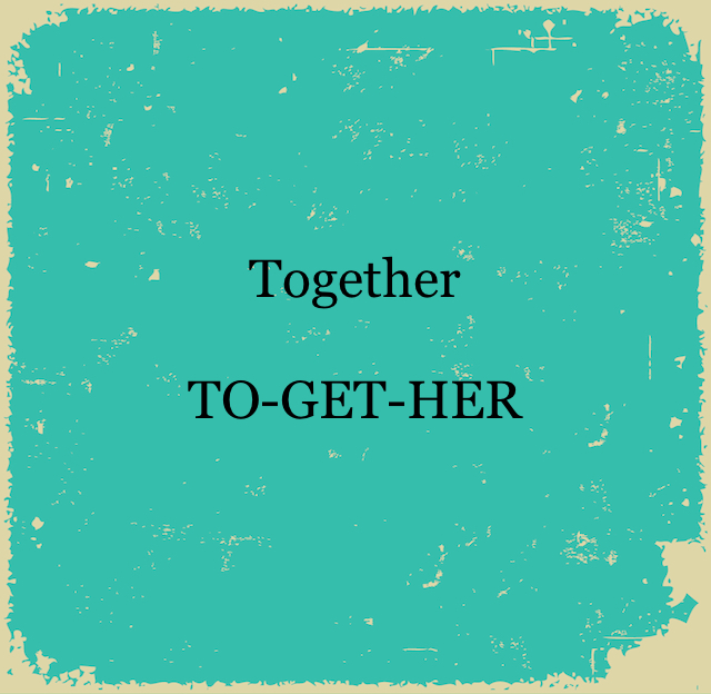 Together  TO-GET-HER
