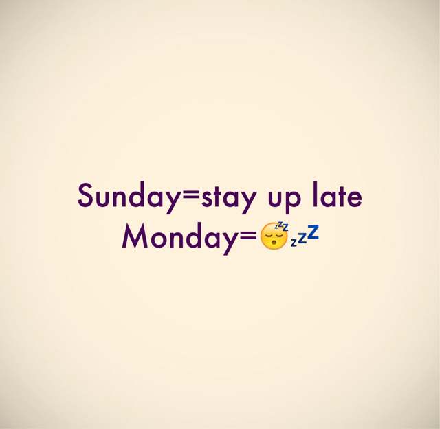 Sunday=stay up late Monday=😴💤