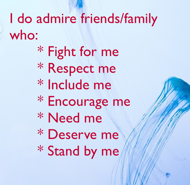 I do admire friends/family who:        * Fight for me        * Respect me        * Include me        * Encourage me        * Need me        * Deserve me        * Stand by me