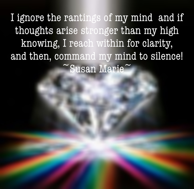 I ignore the rantings of my mind  and if thoughts arise stronger than my high knowing, I reach within for clarity,  and then, command my mind to silence!  ~Susan Marie~