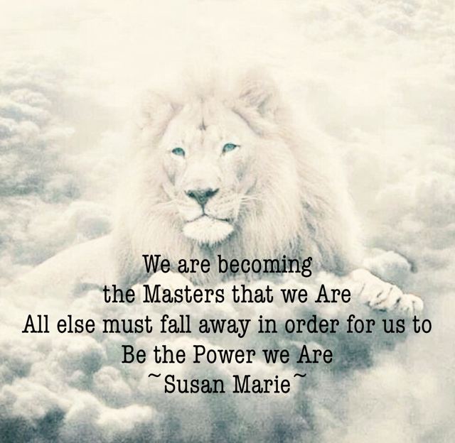 We are becoming  the Masters that we Are All else must fall away in order for us to Be the Power we Are ~Susan Marie~