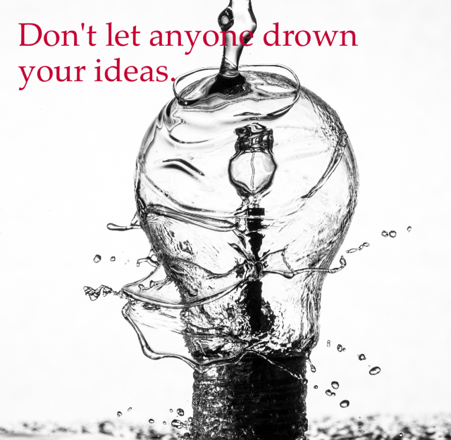 Don't let anyone drown your ideas.